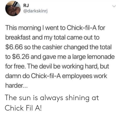 working hard: RJ  @darkskinrj  This morning I went to Chick-fil-A for  breakfast and my total came out to  $6.66 so the cashier changed the total  to $6.26 and gave me a large lemonade  for free. The devil be working hard, but  damn do Chick-fil-A employees work  harder The sun is always shining at Chick Fil A!