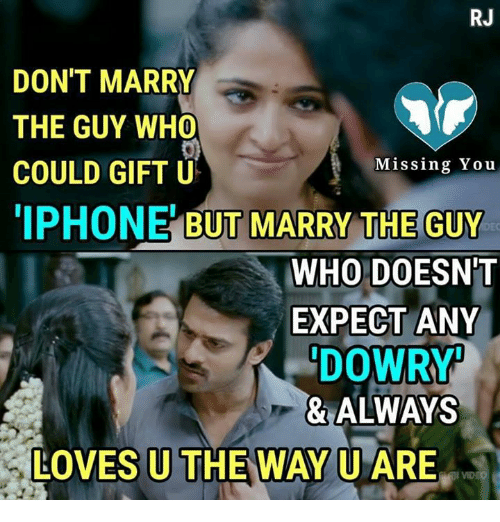 expectedly: RJ  DON'T MARRY  THE GUY WHO  COULD GIFT U  IPHONE BUT MARRY THE GUY  Missing You  WHO DOESN'T  EXPECT ANY  DOWR  & ALWAYS  LOVES U THE WAY U ARE
