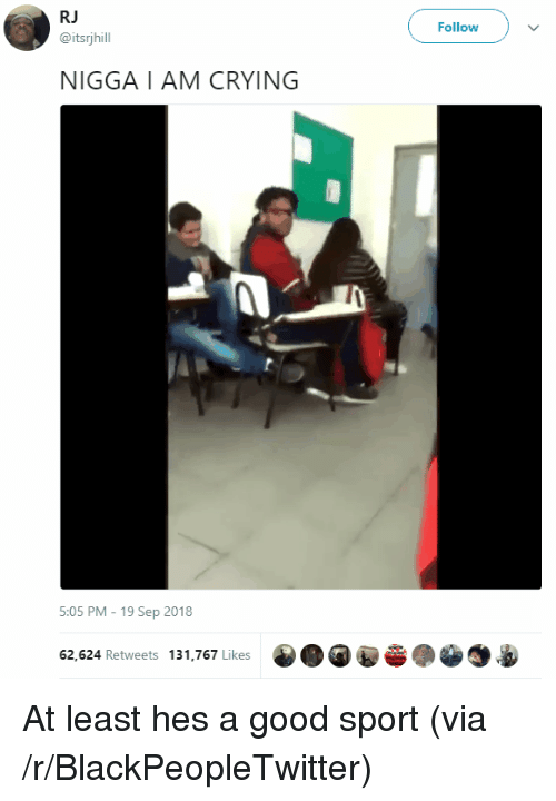 Blackpeopletwitter, Crying, and Good: RJ  @itsrjhill  Follow  NIGGA I AM CRYING  5:05 PM - 19 Sep 2018  62,624 Retweets 131,767 Likes  0 O At least hes a good sport (via /r/BlackPeopleTwitter)