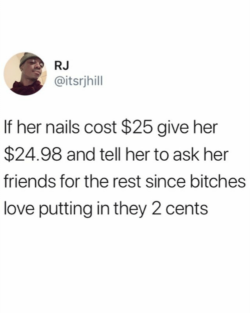 Friends, Love, and Memes: RJ  @itsrjhill  If her nails cost $25 give her  $24.98 and tell her to ask her  friends for the rest since bitches  love putting in they 2 cents