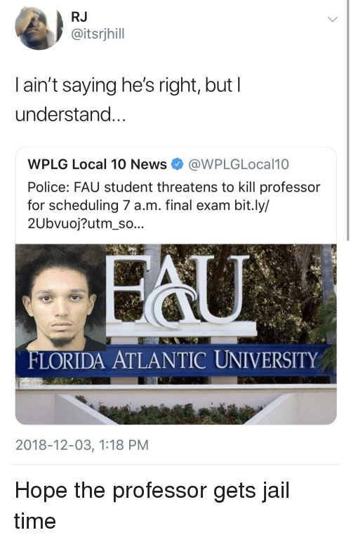 Threatens: RJ  @itsrjhill  l ain't saying he's right, but l  understand  WPLG Local 10 NewsWPLGLocal10  Police: FAU student threatens to kill professor  for scheduling 7 a.m. final exam bit.ly/  2Ubvuoj?utm_so...  FLORIDA ATLANTIC UNIVERSITY  2018-12-03, 1:18 PM Hope the professor gets jail time