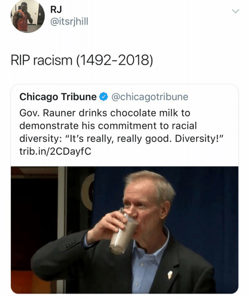 "chicago tribune: RJ  @itsrjhill  RIP racism (1492-2018)  Chicago Tribune @chicagotribune  Gov. Rauner drinks chocolate milk to  demonstrate his commitment to racial  diversity: ""It's really, really good. Diversity!""  trib.in/2CDayfC"