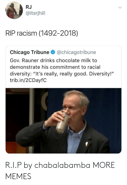 "chicago tribune: RJ  @itsrjhill  RIP racism (1492-2018)  Chicago Tribune@chicagotribune  Gov. Rauner drinks chocolate milk to  demonstrate his commitment to racial  diversity: ""It's really, really good. Diversity!""  trib.in/2CDayfC R.I.P by chabalabamba MORE MEMES"