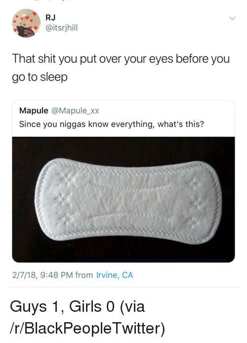 Blackpeopletwitter, Girls, and Go to Sleep: RJ  @itsrjhill  That shit you put over your eyes before you  go to sleep  Mapule @Mapule_xx  Since you niggas know everything, what's this?  2/7/18, 9:48 PM from Irvine, CA <p>Guys 1, Girls 0 (via /r/BlackPeopleTwitter)</p>