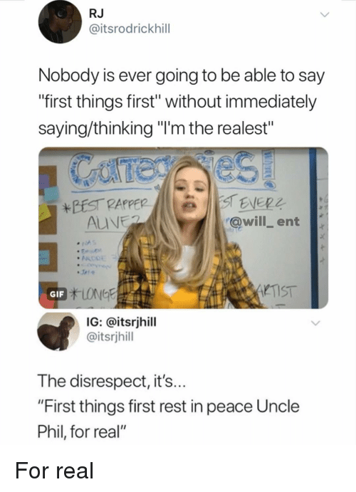 """Uncle Phil: RJ  @itsrodrickhill  Nobody is ever going to be able to say  """"first things first"""" without immediately  saying/thinking """"'m the realest""""  @will ent  TIST  GIF  IG: @itsrjhill  @itsrjhill  The disrespect, it's  """"First things first rest in peace Uncle  Phil, for real"""" For real"""
