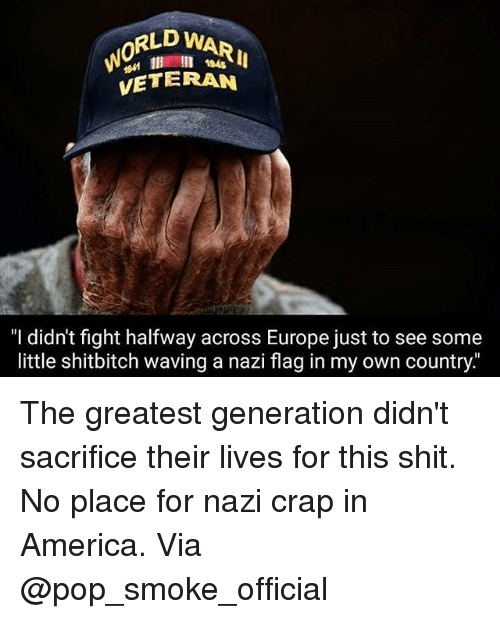 "Crapping: RLD WARI  0  l 184s  VETERAN  ""I didn't fight halfway across Europe just to see some  little shitbitch waving a nazi flag in my own country The greatest generation didn't sacrifice their lives for this shit. No place for nazi crap in America. Via @pop_smoke_official"