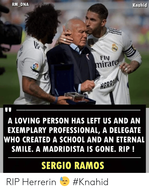 Who Created: RM DNA  Knahid  FIV  irat  0  HBRRA  A LOVING PERSON HAS LEFT US AND AN  EXEMPLARY PROFESSIONAL, A DELEGATE  WHO CREATED A SCHOOL AND AN ETERNAL  SMILE. A MADRIDISTA IS GONE. RIP!  SERGIO RAMOS RIP Herrerin 😓  #Knahid