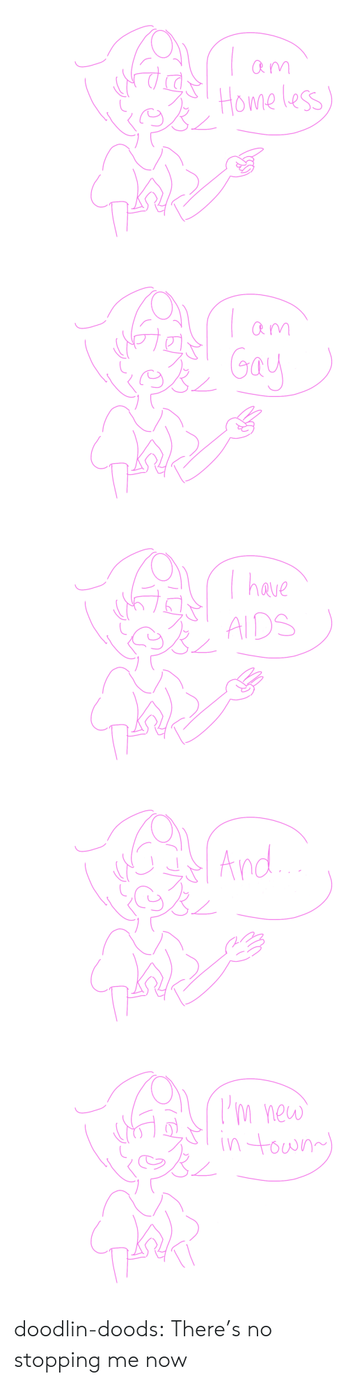 aids: Rm  Home less   Rm  Gay   have  AIDS   And   m new  in town doodlin-doods:  There's no stopping me now