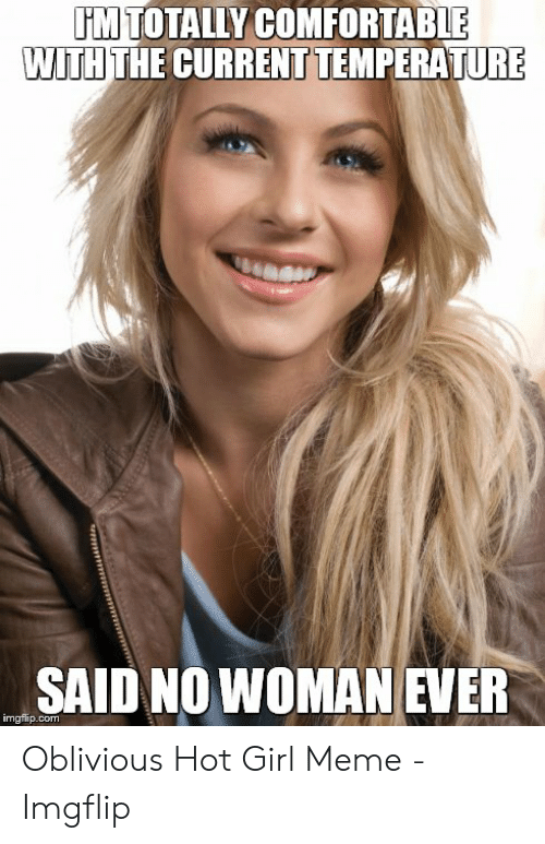 Oblivious Hot: rM TOTALLY COMFORTABLE  WITH THE CURRENT TEMPERATURE  SAID NO WOMAN EVER  imgflip.com Oblivious Hot Girl Meme - Imgflip