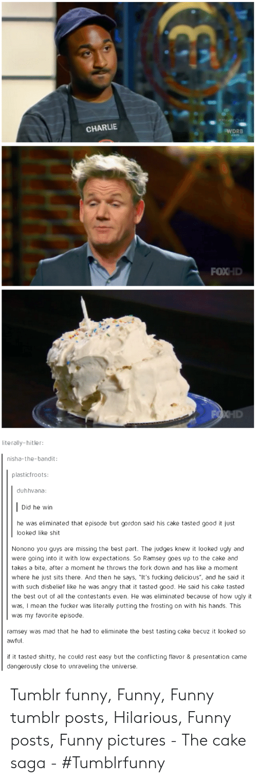 "Charlie, Funny, and Tumblr: RMaster Chet  CHARLIE  WDRB  ,.com  FOXHD  FOXHD  literally-hitler:  nisha-the-bandit:  plasticfroots:  duhhvana:  Did he win  he was eliminated that episode but gordon said his cake tasted good it just  looked like shit  Nonono you guys are missing the best part. The judges knew it looked ugly and  were going into it with low expectations. So Ramsey goes up to the cake and  takes a bite, after a moment he throws the fork down and has like a moment  where he just sits there. And then he says, ""It's fucking delicious"", and he said it  with such disbelief like he was angry that it tasted good. He said his cake tasted  the best out of all the contestants even. He was eliminated because of how ugly it  was, I mean the fucker was literally putting the frosting on with his hands. This  was my favorite episode.  ramsey was mad that he had to eliminate the best tasting cake becuz it looked so  awful  if it tasted shitty, he could rest easy but the conflicting flavor & presentation came  dangerously close to unraveling the universe. Tumblr funny, Funny, Funny tumblr posts, Hilarious, Funny posts, Funny pictures - The cake saga - #Tumblrfunny"