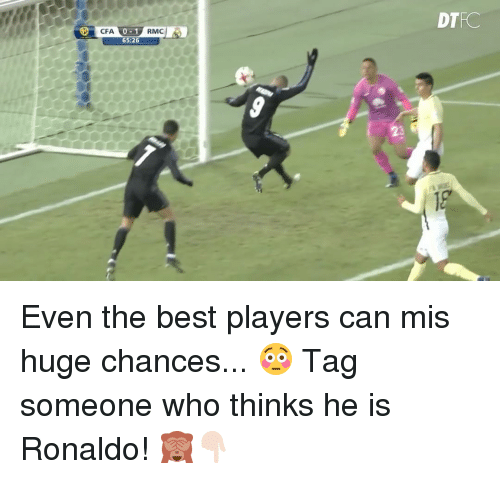 Memes, Best, and Ronaldo: RMC  65:26  DTRC Even the best players can mis huge chances... 😳 Tag someone who thinks he is Ronaldo! 🙈👇🏻