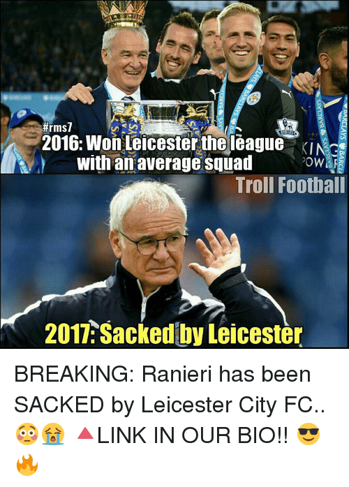 Averagers:  #rms7  2016: Won Leicester the league KINce  with an average Squad  ?owHra  Troll Football  2017 Sacked by Leicester BREAKING: Ranieri has been SACKED by Leicester City FC.. 😳😭 🔺LINK IN OUR BIO!! 😎🔥