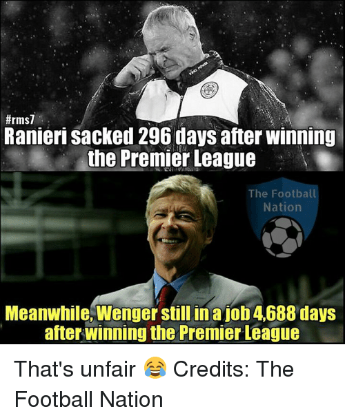 Memes, Premier League, and Nationalism:  #rms7  Ranieri sacked 296 days after winning  the Premier League  The Football  Nation  Meanwhile, Wenger still in ajob 4688 days  after Winning the Premier League That's unfair 😂  Credits: The Football Nation