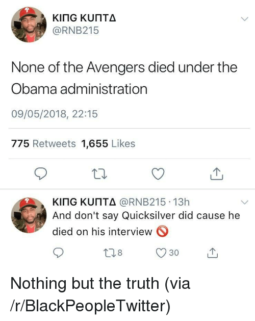quicksilver: @RNB215  None of the Avengers died under the  Obama administration  09/05/2018, 22:15  775 Retweets 1,655 Likes  KITG ΚυΠΤΔ @RNB215-13h  And don't say Quicksilver did cause he  died on his interview  18  30 <p>Nothing but the truth (via /r/BlackPeopleTwitter)</p>