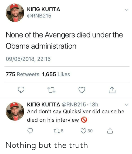 Obama, Avengers, and The Avengers: @RNB215  None of the Avengers died under the  Obama administration  09/05/2018, 22:15  775 Retweets 1,655 Likes  KITG ΚυΠΤΔ @RNB215-13h  And don't say Quicksilver did cause he  died on his interview  18  30 Nothing but the truth