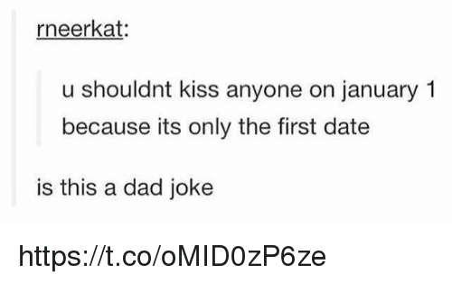 Dads Jokes: rneerkat:  u shouldnt kiss anyone on january 1  because its only the first date  is this a dad joke https://t.co/oMID0zP6ze