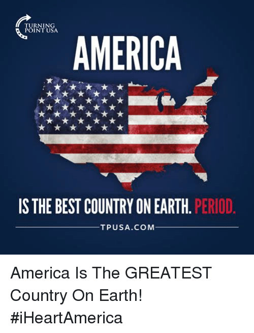 America, Memes, and Period: RNING  AMERICA  IS THE BEST COUNTRY ON EARTH  PERIOD.  TPUSA.COMM America Is The GREATEST Country On Earth! #iHeartAmerica