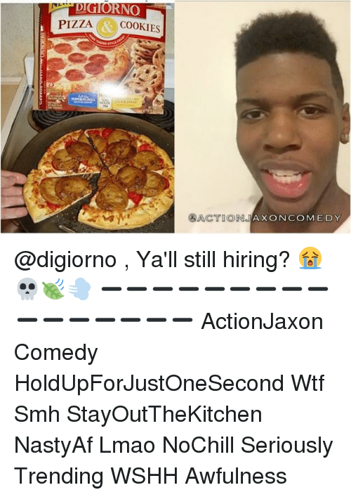 Cookies, Memes, and Pizza: RNO  PIZZA  AR COOKIES  ACTION  JAX ON COM EDY @digiorno , Ya'll still hiring? 😭💀🍃💨 ➖➖➖➖➖➖➖➖➖➖➖➖➖➖➖➖ ActionJaxon Comedy HoldUpForJustOneSecond Wtf Smh StayOutTheKitchen NastyAf Lmao NoChill Seriously Trending WSHH Awfulness