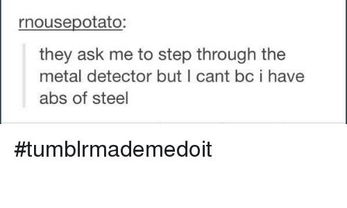 metal detector: rnousepotato  they ask me to step through the  metal detector but I cant bc i have  abs of steel #tumblrmademedoit