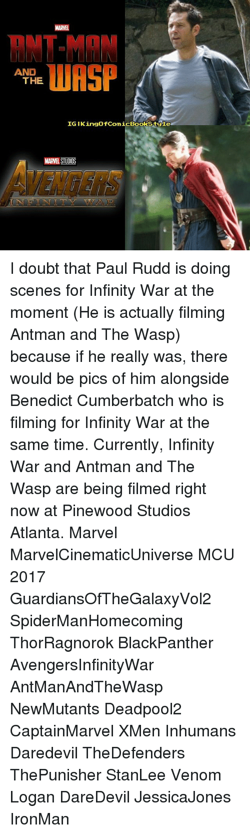 the wasp: RNT-MAN  WASP  AND  THE  IG IKingofComicBookStgle  MARVEL STUDIOS I doubt that Paul Rudd is doing scenes for Infinity War at the moment (He is actually filming Antman and The Wasp) because if he really was, there would be pics of him alongside Benedict Cumberbatch who is filming for Infinity War at the same time. Currently, Infinity War and Antman and The Wasp are being filmed right now at Pinewood Studios Atlanta. Marvel MarvelCinematicUniverse MCU 2017 GuardiansOfTheGalaxyVol2 SpiderManHomecoming ThorRagnorok BlackPanther AvengersInfinityWar AntManAndTheWasp NewMutants Deadpool2 CaptainMarvel XMen Inhumans Daredevil TheDefenders ThePunisher StanLee Venom Logan DareDevil JessicaJones IronMan