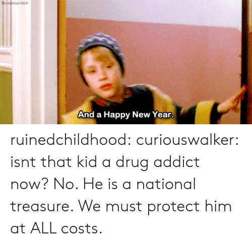 drug addict: ro  And a Happy New Year ruinedchildhood: curiouswalker:  isnt that kid a drug addict now?  No. He is a national treasure.   We must protect him at ALL costs.