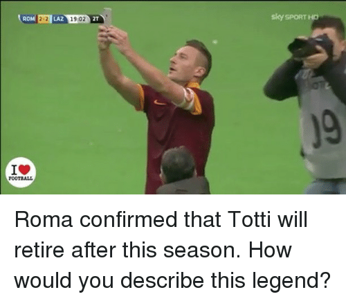 Sky Sport: RO  LAZ  19:02  sky SPORT H Roma confirmed that Totti will retire after this season.⠀ How would you describe this legend?