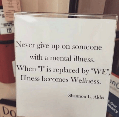 "I Is: ro  Never give up on someone  with a mental illness.  When ""I"" is replaced by ""WE"",  Illness becomes Wellness.  Shannon I. Alder  Do"