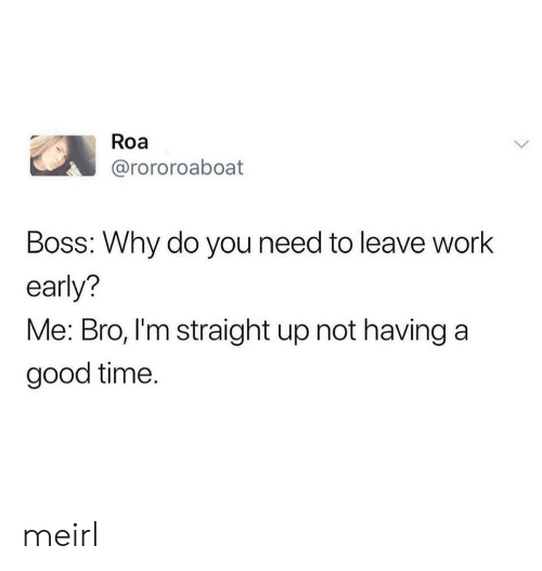 good time: Roa  @rororoaboat  Boss: Why do you need to leave work  early?  Me: Bro, I'm straight up not having a  good time. meirl