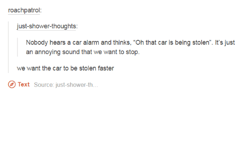 """car alarm: roach patrol  just shower-thoughts  Nobody hears a car alarm and thinks, """"Oh that car is being stolen"""". It's just  an annoying sound that we want to stop.  we want the car to be stolen faster  Text Source: just shower th"""