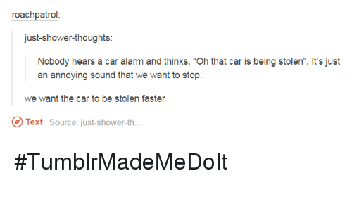 """car alarm: roach patrol  just shower-thoughts  Nobody hears a car alarm and thinks, """"Oh that car is being stolen"""". It's just  an annoying sound that we want to stop.  we want the car to be stolen faster  Text Source: just-shower-th... #TumblrMadeMeDoIt"""