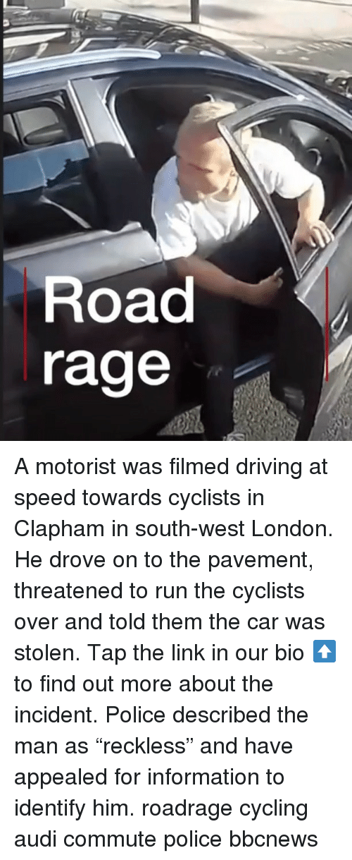 "Driving, Memes, and Police: Road  rage A motorist was filmed driving at speed towards cyclists in Clapham in south-west London. He drove on to the pavement, threatened to run the cyclists over and told them the car was stolen. Tap the link in our bio ⬆️ to find out more about the incident. Police described the man as ""reckless"" and have appealed for information to identify him. roadrage cycling audi commute police bbcnews"