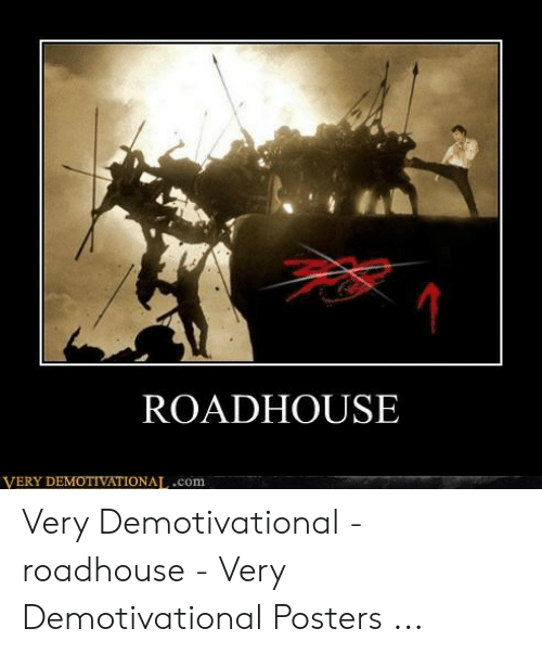 Roadhouse Meme: ROADHOUSE  VERY DEMOTIVATIONAL.com Very Demotivational - roadhouse - Very Demotivational Posters ...
