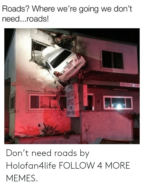 T Need: Roads? Where we're going we don't  need...roads!  319E 17  DENTA  OFFIC  714  569-10 Don't need roads by Holofan4life FOLLOW 4 MORE MEMES.