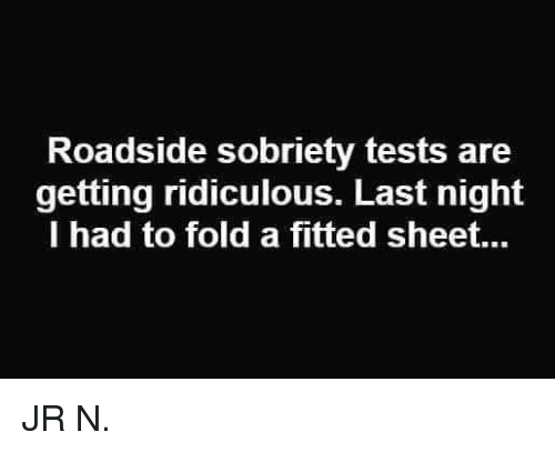 fold a fitted sheet: Roadside sobriety tests are  getting ridiculous. Last night  I had to fold a fitted sheet... JR N.