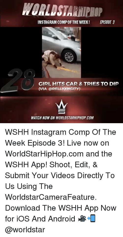 Memes, 🤖, and App: ROALDSTA  INSTAGRAM COMPOFTHE WEEK! EPISODE 3  GIRL HITS CAP & TRIES TO DIP  (VIA RELLYNNGITY)  WATCH NOW ON WORLDSTARHIPHOP COM WSHH Instagram Comp Of The Week Episode 3! Live now on WorldStarHipHop.com and the WSHH App! Shoot, Edit, & Submit Your Videos Directly To Us Using The WorldstarCameraFeature. Download The WSHH App Now for iOS And Android 🎥📲 @worldstar