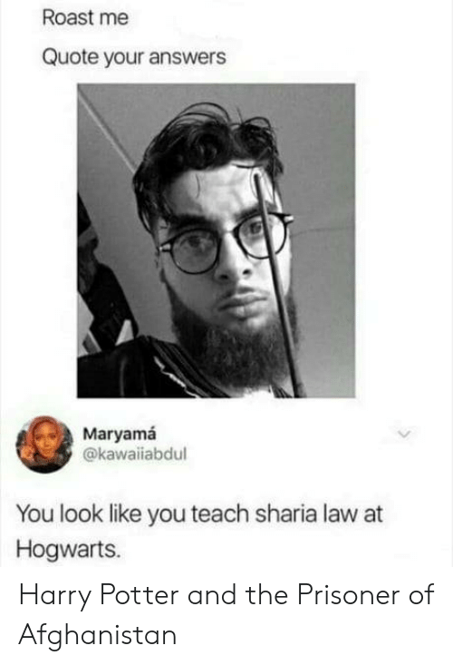 sharia: Roast me  Quote your answers  Maryamá  @kawaiiabdul  You look like you teach sharia law at  Hogwarts. Harry Potter and the Prisoner of Afghanistan