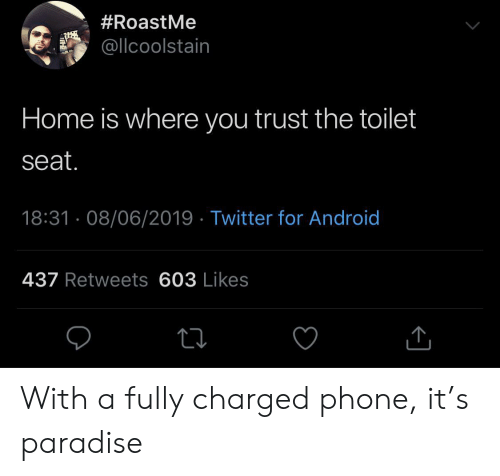 Android, Paradise, and Phone:  #RoastMe  @llcoolstain  Home is where you trust the toilet  seat.  18:31 08/06/2019 Twitter for Android  437 Retweets 603 Likes With a fully charged phone, it's paradise