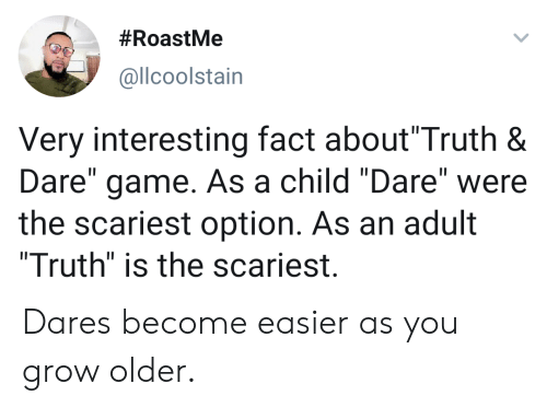 """Scariest:  #RoastMe  @llcoolstain  Very interesting fact about""""Truth &  Dare"""" game. As a child """"Dare""""  the scariest option. As an adult  """"Truth"""" is the scariest.  were Dares become easier as you grow older."""