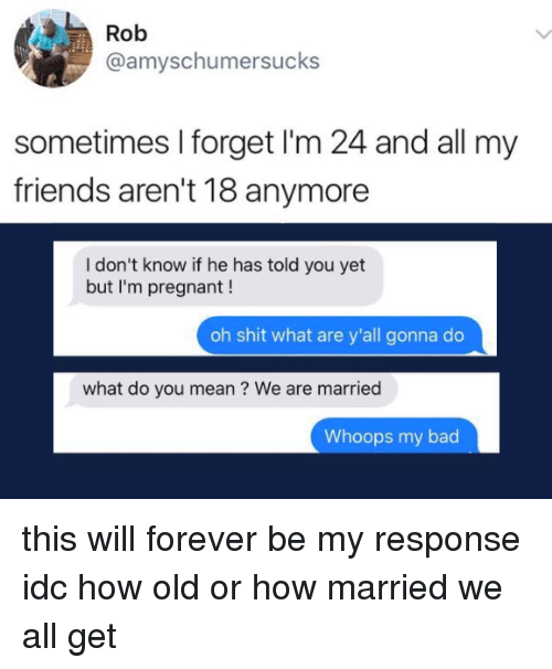Bad, Friends, and Memes: Rob  @amyschumersucks  sometimes I forget I'm 24 and all my  friends aren't 18 anymore  I don't know if he has told you yet  but I'm pregnant!  oh shit what are y'all gonna do  what do you mean ? We are married  Whoops my bad this will forever be my response idc how old or how married we all get