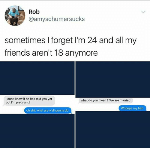 Bad, Friends, and Memes: Rob  @amyschumersucks  sometimes I forget I'm 24 and all my  friends aren't 18 anymore  I don't know if he has told you yet  but I'm pregnant !  what do you mean ? We are married  Whoops my bad  oh shit what are y'all gonna do
