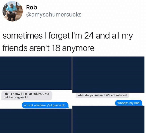 Bad, Dank, and Friends: Rob  @amyschumersucks  sometimes I forget I'm 24 and all my  friends aren't 18 anymore  I don't know if he has told you yet  but I'm pregnant !  what do you mean? We are married  Whoops my bad  oh shit what are y'all gonna do