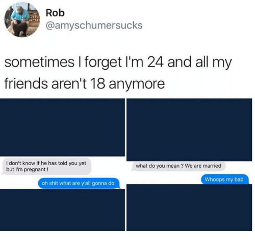 Bad, Friends, and Memes: Rob  @amyschumersucks  sometimes I forget I'm 24 and all my  friends aren't 18 anymore  I don't know if he has told you yet  but I'm pregnant !  what do you mean? We are married  Whoops my bad  oh shit what are y'all gonna do