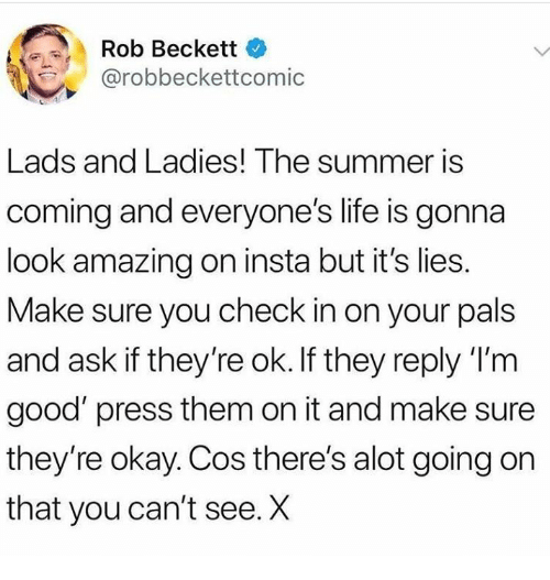 Life, Summer, and Good: Rob Beckett  @robbeckettcomic  Lads and Ladies! The summer iS  coming and everyone's life is gonna  look amazing on insta but it's lies.  Make sure you check in on your pals  and ask if they're ok. If they reply 'I'm  good' press them on it and make sure  they're okay. Cos there's alot going on  that you can't see. X