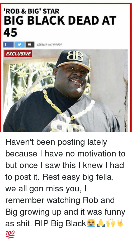 Rob Big: ROB & BIG STAR  BIG BLACK DEAD AT  45  %/201 74:47 PM PDT  EXCLUSIVE Haven't been posting lately because I have no motivation to but once I saw this I knew I had to post it. Rest easy big fella, we all gon miss you, I remember watching Rob and Big growing up and it was funny as shit. RIP Big Black😭🙏🙌🤘💯