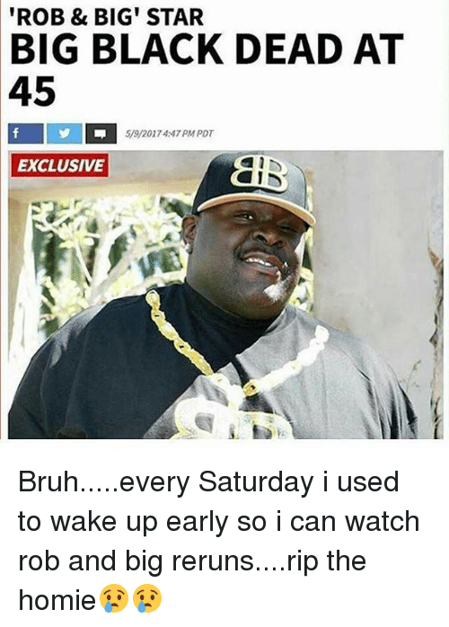 Rob Big: 'ROB & BIG' STAR  BIG BLACK DEAD AT  45  5/9/2017 4:47 PM PDT  EXCLUSIVE  AC Bruh.....every Saturday i used to wake up early so i can watch rob and big reruns....rip the homie😢😢