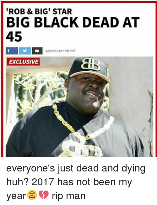 Rob Big: ROB & BIG STAR  BIG BLACK DEAD AT  45  59/201 74:47PM PDT  EXCLUSIVE everyone's just dead and dying huh? 2017 has not been my year😩💔 rip man