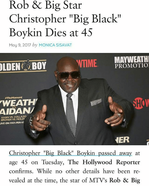 """Rob Big: Rob & Big Star  Christopher """"Big Black""""  Boykin Dies at 45  May 9, 2017 by MONICA SISAVAT  WTIME  MATWEATH  PROMOTIO  BOY  #The Moment  How  WEATH  KHAN VS, COLLAZO  VS. MOLIN  ON PAY PER-VI  NER  Christopher """"Big Black"""" Boykin passed away at  age 45 on Tuesday, The Hollywood Reporter  confirms. While no other details have been re-  vealed at the time, the star of MTV's Rob & Big"""