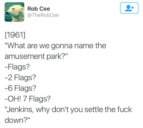 "flags: Rob Cee  @TheRobCee  [1961]  ""What are we gonna name the  amusement park?""  -Flags?  2 Flags?  6 Flags?  OH! 7 Flags?  ""Jenkins, why don't you settle the fuck  down?"""