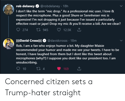 """Trump Hater: rob delaney  @robdelaney. 18h  I don't like the term """"mic drop."""" As a professional mic user, I love &  respect the microphone. Plus  expensive! I'm not dropping it just because I've issued a particularly  effective roast or jape! Drop ml mc & you'll receive a bill. Are we clear?  good Shure or Sennheiser mic is  274  ti945  12.5K  David Cross(( @davidcrosss 18m  Rob, I am a fan who enjoys humor a lot. My daughter Maisie  recommended your humor and made me see your tweets. I have to be  honest, I have laughed from them but I dont like this tweet about  microphones (why?!) I suppose you dont like our president too. I am  unsubscribing.  2 4  10  169 Concerned citizen sets a Trump-hater straight"""