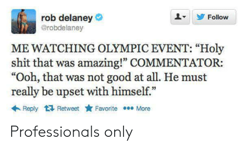 "Commentator: rob delaney  @robdelaney  Follow  ME WATCHING OLYMPIC EVENT: ""Holy  shit that was amazing!"" COMMENTATOR:  ""Ooh, that was not good at all. He must  really be upset with himself.""  Reply Retweet  Favorite More Professionals only"